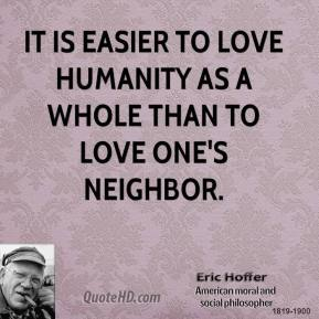 It is easier to love humanity as a whole than to love one's neighbor.
