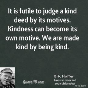 Eric Hoffer - It is futile to judge a kind deed by its motives. Kindness can become its own motive. We are made kind by being kind.