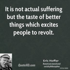 Eric Hoffer - It is not actual suffering but the taste of better things which excites people to revolt.