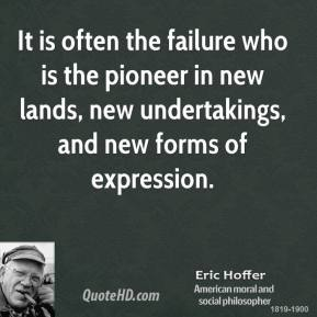 Eric Hoffer - It is often the failure who is the pioneer in new lands, new undertakings, and new forms of expression.