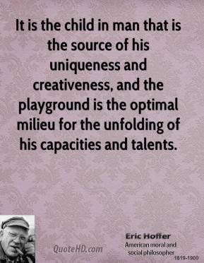 Eric Hoffer - It is the child in man that is the source of his uniqueness and creativeness, and the playground is the optimal milieu for the unfolding of his capacities and talents.