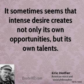 Eric Hoffer - It sometimes seems that intense desire creates not only its own opportunities, but its own talents.