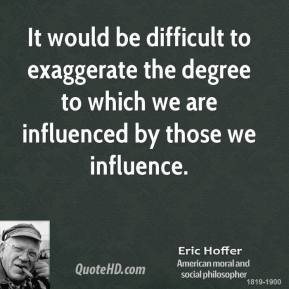 Eric Hoffer - It would be difficult to exaggerate the degree to which we are influenced by those we influence.