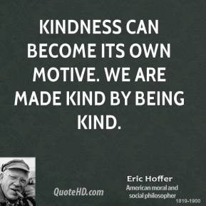 Kindness can become its own motive. We are made kind by being kind.