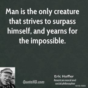 Eric Hoffer - Man is the only creature that strives to surpass himself, and yearns for the impossible.