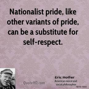 Eric Hoffer - Nationalist pride, like other variants of pride, can be a substitute for self-respect.