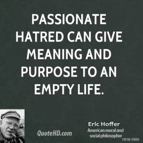 Passionate hatred can give meaning and purpose to an empty life.