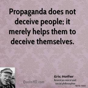 Eric Hoffer - Propaganda does not deceive people; it merely helps them to deceive themselves.