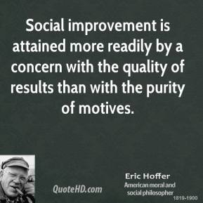 Social improvement is attained more readily by a concern with the quality of results than with the purity of motives.