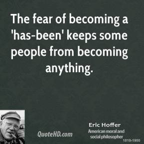 Eric Hoffer - The fear of becoming a 'has-been' keeps some people from becoming anything.