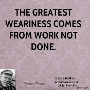 Eric Hoffer - The greatest weariness comes from work not done.