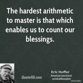 Eric Hoffer - The hardest arithmetic to master is that which enables us to count our blessings.