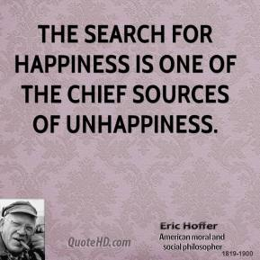 Eric Hoffer - The search for happiness is one of the chief sources of unhappiness.