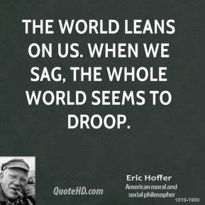 The world leans on us. When we sag, the whole world seems to droop.