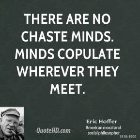 Eric Hoffer - There are no chaste minds. Minds copulate wherever they meet.
