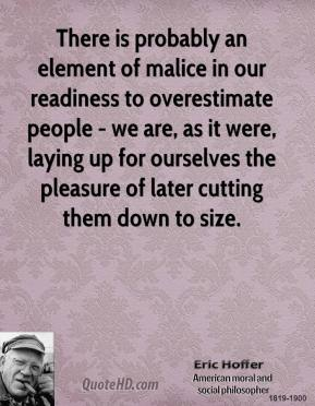 Eric Hoffer - There is probably an element of malice in our readiness to overestimate people - we are, as it were, laying up for ourselves the pleasure of later cutting them down to size.