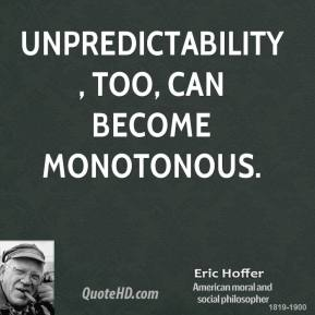Eric Hoffer - Unpredictability, too, can become monotonous.