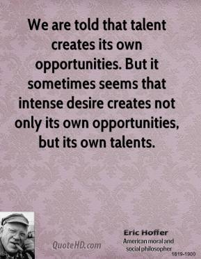 Eric Hoffer - We are told that talent creates its own opportunities. But it sometimes seems that intense desire creates not only its own opportunities, but its own talents.