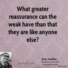 Eric Hoffer - What greater reassurance can the weak have than that they are like anyone else?