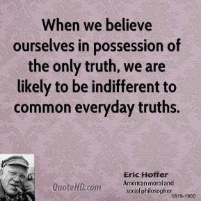 Eric Hoffer - When we believe ourselves in possession of the only truth, we are likely to be indifferent to common everyday truths.