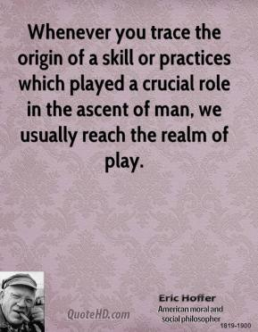 Eric Hoffer - Whenever you trace the origin of a skill or practices which played a crucial role in the ascent of man, we usually reach the realm of play.