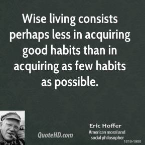 Eric Hoffer - Wise living consists perhaps less in acquiring good habits than in acquiring as few habits as possible.