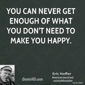 You can never get enough of what you don't need to make you happy.