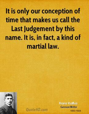It is only our conception of time that makes us call the Last Judgement by this name. It is, in fact, a kind of martial law.