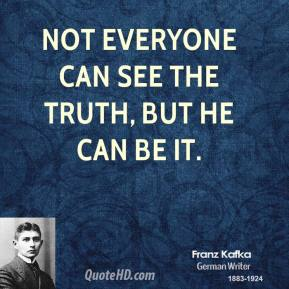Franz Kafka - Not everyone can see the truth, but he can be it.