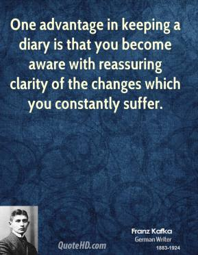 One advantage in keeping a diary is that you become aware with reassuring clarity of the changes which you constantly suffer.