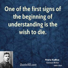 One of the first signs of the beginning of understanding is the wish to die.