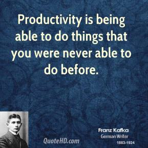 Franz Kafka - Productivity is being able to do things that you were never able to do before.