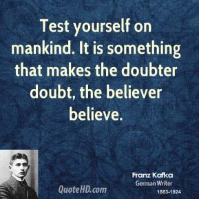 Test yourself on mankind. It is something that makes the doubter doubt, the believer believe.
