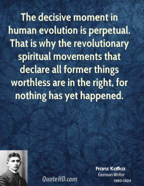 Franz Kafka - The decisive moment in human evolution is perpetual. That is why the revolutionary spiritual movements that declare all former things worthless are in the right, for nothing has yet happened.