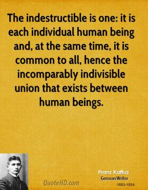 The indestructible is one: it is each individual human being and, at the same time, it is common to all, hence the incomparably indivisible union that exists between human beings.
