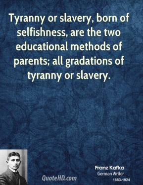 Tyranny or slavery, born of selfishness, are the two educational methods of parents; all gradations of tyranny or slavery.