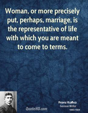 Franz Kafka - Woman, or more precisely put, perhaps, marriage, is the representative of life with which you are meant to come to terms.