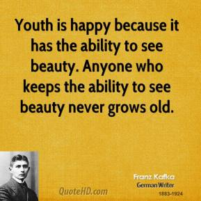 Youth is happy because it has the ability to see beauty. Anyone who keeps the ability to see beauty never grows old.