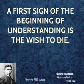 Franz Kafka - A first sign of the beginning of understanding is the wish to die.
