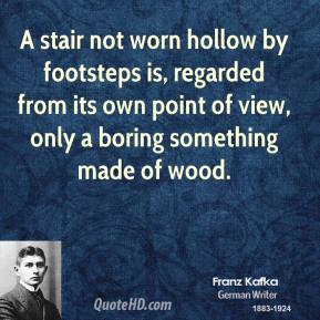 Franz Kafka - A stair not worn hollow by footsteps is, regarded from its own point of view, only a boring something made of wood.