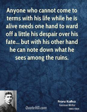 Franz Kafka - Anyone who cannot come to terms with his life while he is alive needs one hand to ward off a little his despair over his fate... but with his other hand he can note down what he sees among the ruins.
