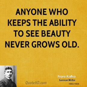 Franz Kafka - Anyone who keeps the ability to see beauty never grows old.