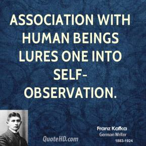 Franz Kafka - Association with human beings lures one into self-observation.