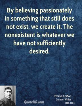 Franz Kafka - By believing passionately in something that still does not exist, we create it. The nonexistent is whatever we have not sufficiently desired.