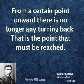 Franz Kafka - From a certain point onward there is no longer any turning back. That is the point that must be reached.