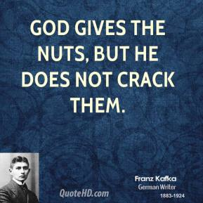 Franz Kafka - God gives the nuts, but he does not crack them.