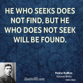 He who seeks does not find, but he who does not seek will be found.