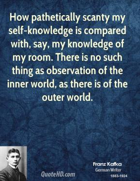 Franz Kafka - How pathetically scanty my self-knowledge is compared with, say, my knowledge of my room. There is no such thing as observation of the inner world, as there is of the outer world.