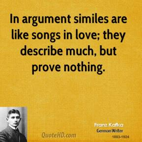 Franz Kafka - In argument similes are like songs in love; they describe much, but prove nothing.