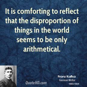It is comforting to reflect that the disproportion of things in the world seems to be only arithmetical.